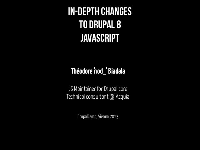 In-depth changes to Drupal 8 javascript Théodore 'nod_' Biadala JS Maintainer for Drupal core Technical consultant @ Acqui...