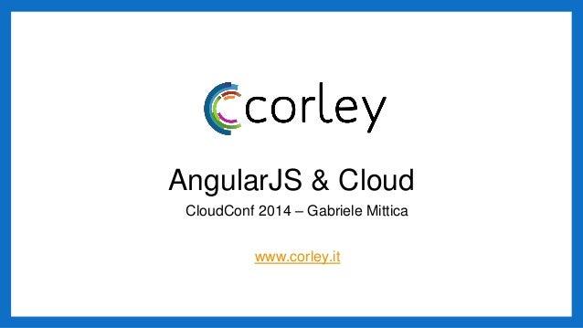 AngularJS & Cloud CloudConf 2014 – Gabriele Mittica www.corley.it