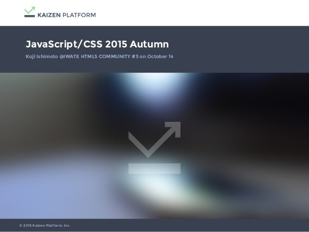 JavaScript/CSS 2015 Autumn Koji Ishimoto @IWATE HTML5 COMMUNITY #3 on October 14 © 2015 Kaizen Platform, Inc.