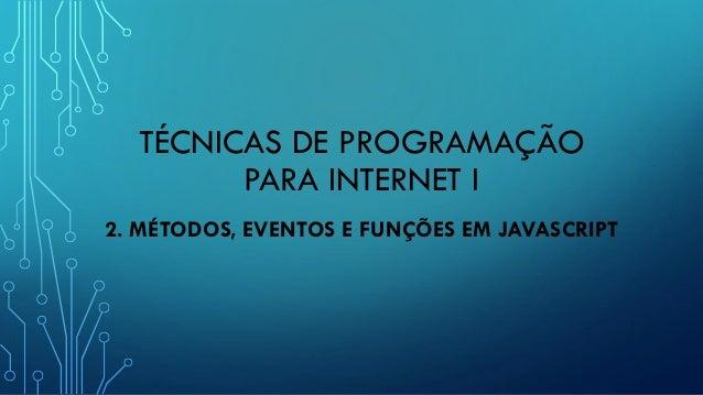 TÉCNICAS DE PROGRAMAÇÃO PARA INTERNET I 2. MÉTODOS, EVENTOS E FUNÇÕES EM JAVASCRIPT