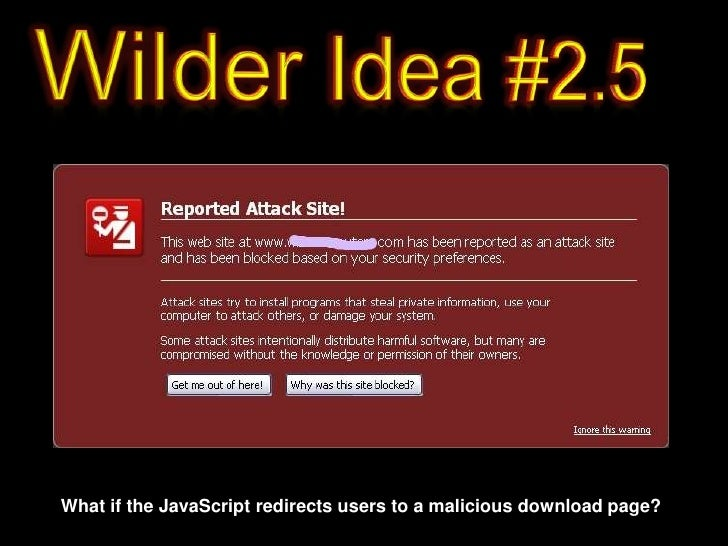 Wilder Idea #2.5<br />What if the JavaScript redirects users to a malicious download page?<br />
