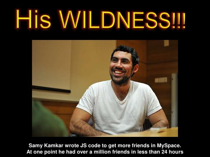 His WILDNESS!!!<br />SamyKamkar wrote JS code to get more friends in MySpace. <br />At one point he had over a millionfrie...