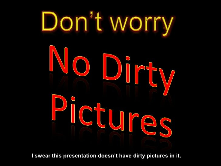 Don't worry<br />I swear this presentation doesn't have dirty pictures in it.<br />No Dirty Pictures<br />