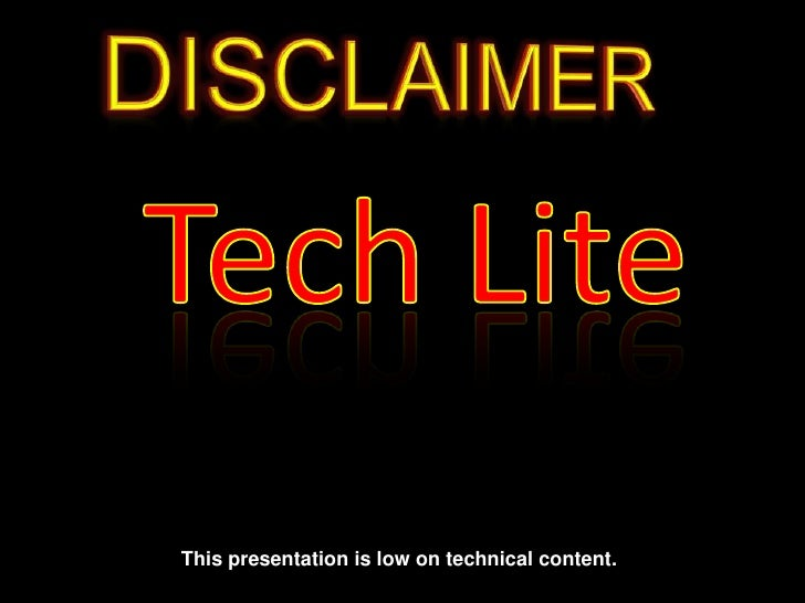 DISCLAIMER<br />Tech Lite<br />This presentation is low on technical content. <br />