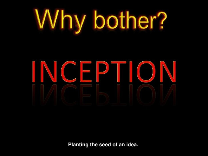 Why bother?<br />INCEPTION<br />Planting the seed of an idea.<br />