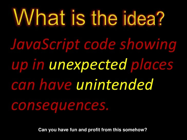 What is the idea?<br />JavaScript code showing up in unexpected places can have unintended consequences.<br />Can you have...