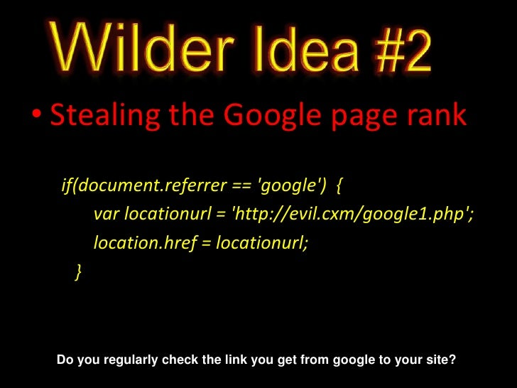 Wilder Idea #2<br />Stealing the Google page rank<br /> if(document.referrer == 'google')  {<br />varlocationurl = 'http:/...
