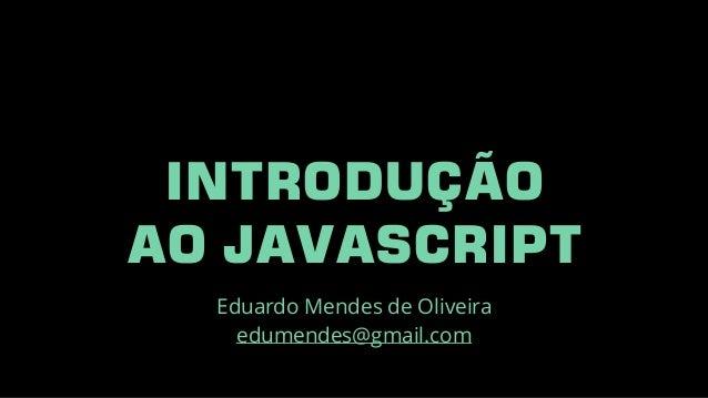 INTRODUÇÃO AO JAVASCRIPT Eduardo Mendes de Oliveira edumendes@gmail.com
