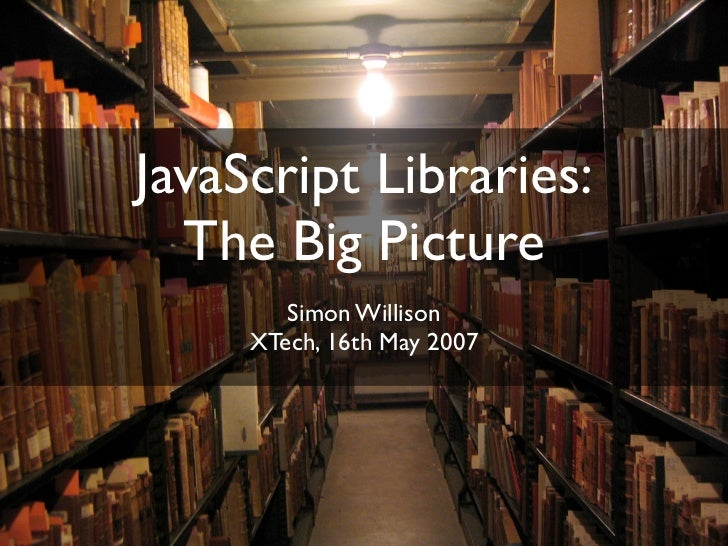 JavaScript Libraries:   The Big Picture         Simon Willison      XTech, 16th May 2007