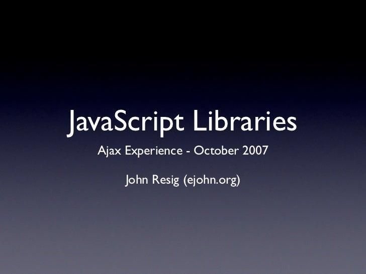 JavaScript Libraries   Ajax Experience - October 2007        John Resig (ejohn.org)