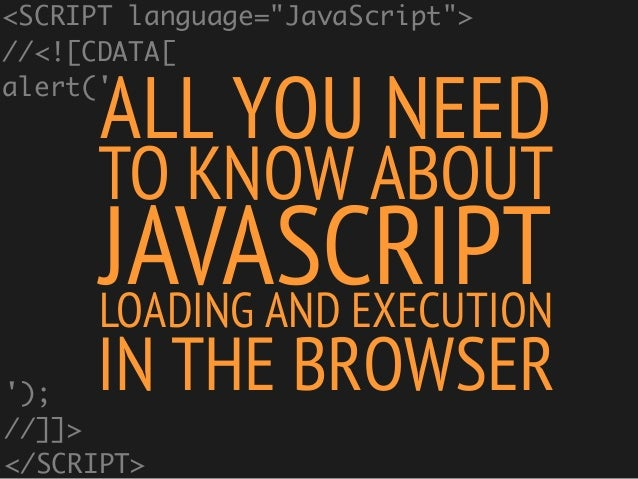 """ALL YOU NEEDTO KNOW ABOUTJAVASCRIPTLOADING AND EXECUTIONIN THE BROWSER<SCRIPT language=""""JavaScript"""">//<![CDATA[alert();//]..."""