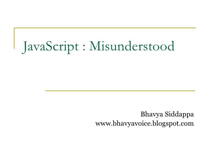 JavaScript : Misunderstood                            Bhavya Siddappa             www.bhavyavoice.blogspot.com