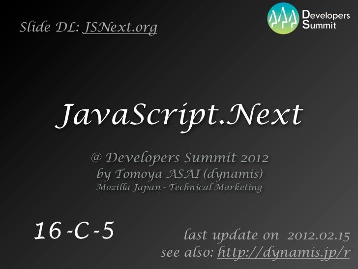 Slide DL: JSNext.org     JavaScript.Next          @ Developers Summit 2012           by Tomoya ASAI (dynamis)           Mo...