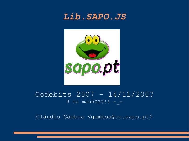 Lib.SAPO.JS     Codebits 2007 – 14/11/2007         9 da manhã??!! -_-  Cláudio Gamboa <gamboa@co.sapo.pt>