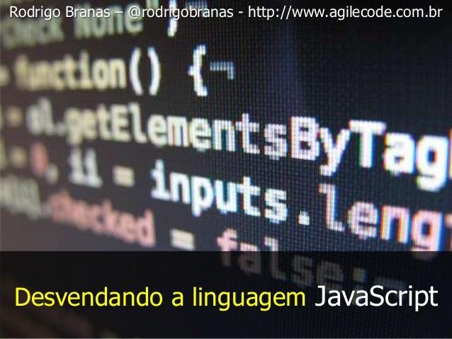 Desvendando a linguagem JavaScript Rodrigo Branas – @rodrigobranas - http://www.agilecode.com.br