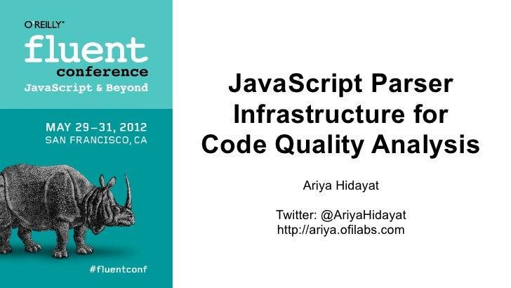 JavaScript Parser  Infrastructure forCode Quality Analysis         Ariya Hidayat     Twitter: @AriyaHidayat     http://ari...