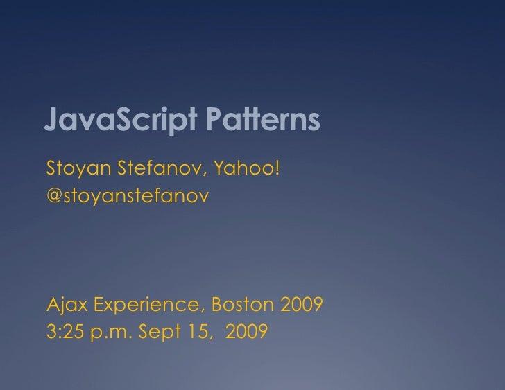 JavaScript Patterns Stoyan Stefanov, Yahoo! @stoyanstefanov     Ajax Experience, Boston 2009 3:25 p.m. Sept 15, 2009
