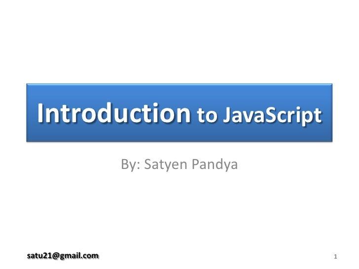 Introduction to JavaScript<br />By: Satyen Pandya<br />1<br />satu21@gmail.com<br />