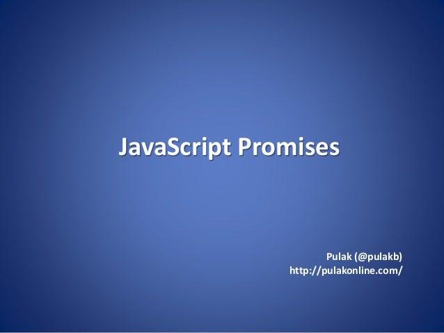 JavaScript Promises Pulak (@pulakb) http://pulakonline.com/