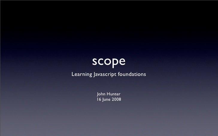 scope Learning Javascript foundations             John Hunter           16 June 2008