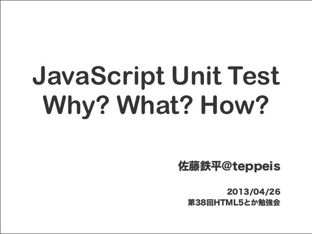 JavaScript Unit TestWhy? What? How?佐藤鉄平@teppeis2013/04/26第38回HTML5とか勉強会