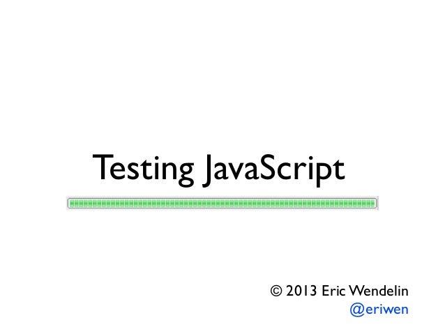 Testing JavaScript © 2013 Eric Wendelin @eriwen