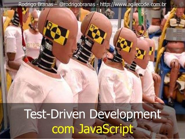 Test-Driven Development com JavaScript Rodrigo Branas – @rodrigobranas - http://www.agilecode.com.br