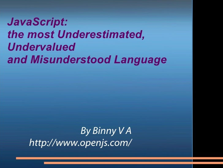 JavaScript:  the most Underestimated,  Undervalued  and Misunderstood Language By Binny V A http://www.openjs.com/