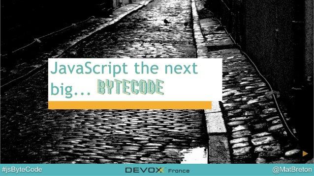 Devoxx France 2014 - JavaScript the next big...bytecode