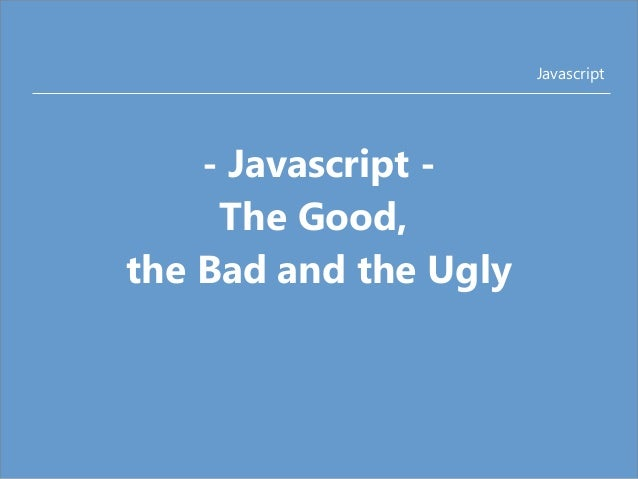 Javascript  - Javascript -  The Good,  the Bad and the Ugly
