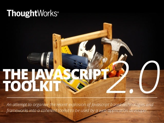 THE JAVASCRIPT TOOLKIT An attempt to organize the recent explosion of Javascript based technologies and frameworks into a ...