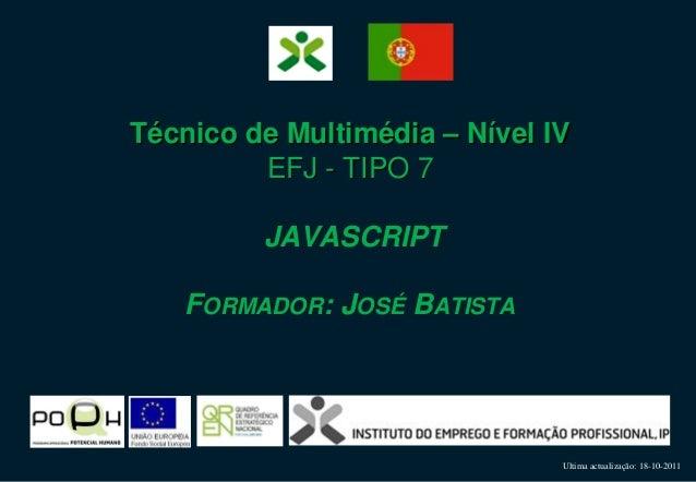 Ultima actualização: 18-10-2011 Técnico de Multimédia – Nível IV EFJ - TIPO 7 JAVASCRIPT FORMADOR: JOSÉ BATISTA