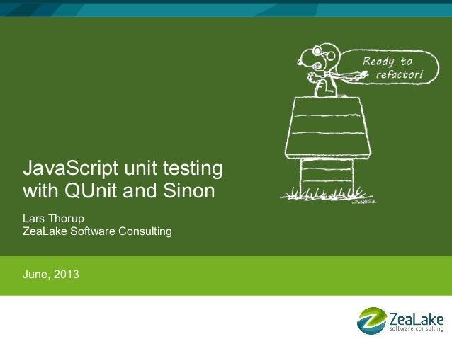 JavaScript unit testingwith QUnit and SinonLars ThorupZeaLake Software ConsultingJune, 2013