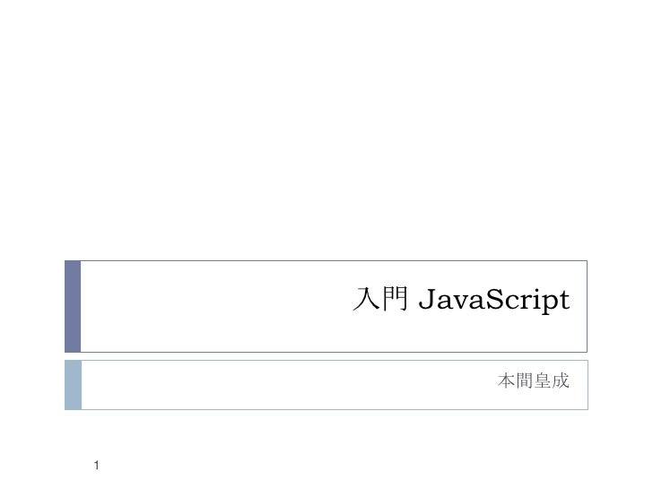 入門 JavaScript<br />本間皇成<br />1<br />