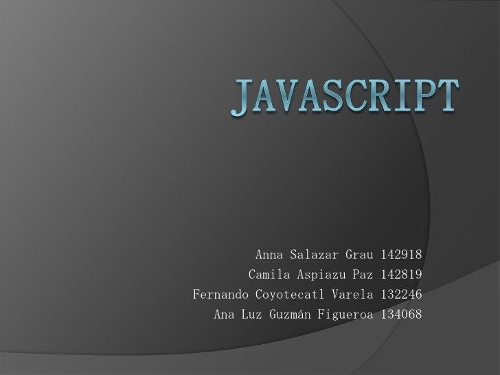 JavaScript<br />Anna Salazar Grau 142918<br />Camila Aspiazu Paz 142819<br />Fernando Coyotecatl Varela 132246<br />Ana Lu...