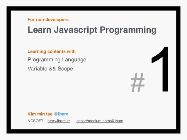 For non-developers! Learn Javascript Programming! ! Learning contents with! Programming Language! Variable && Scope! ! ! !...