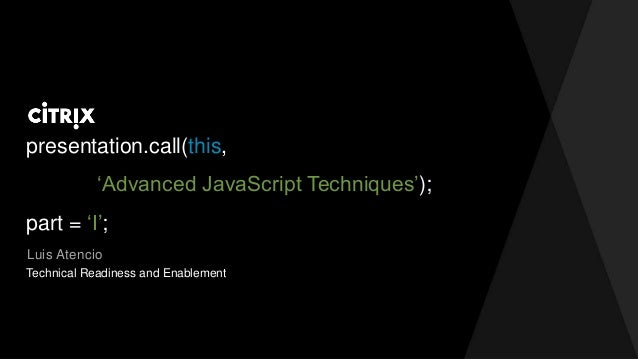 presentation.call(this, 'Advanced JavaScript Techniques'); part = 'I'; Luis Atencio Technical Readiness and Enablement