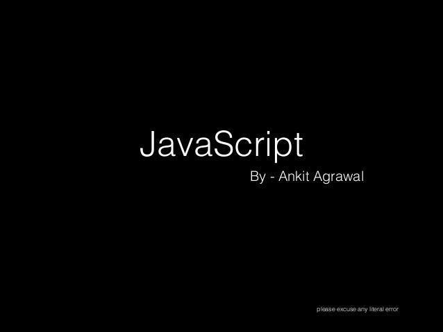 JavaScript By - Ankit Agrawal  please excuse any literal error