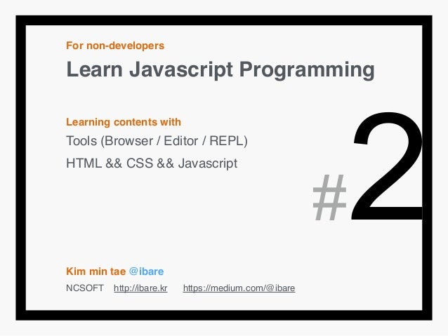 For non-developers! Learn Javascript Programming! ! Learning contents with! Tools (Browser / Editor / REPL)! HTML && CSS &...