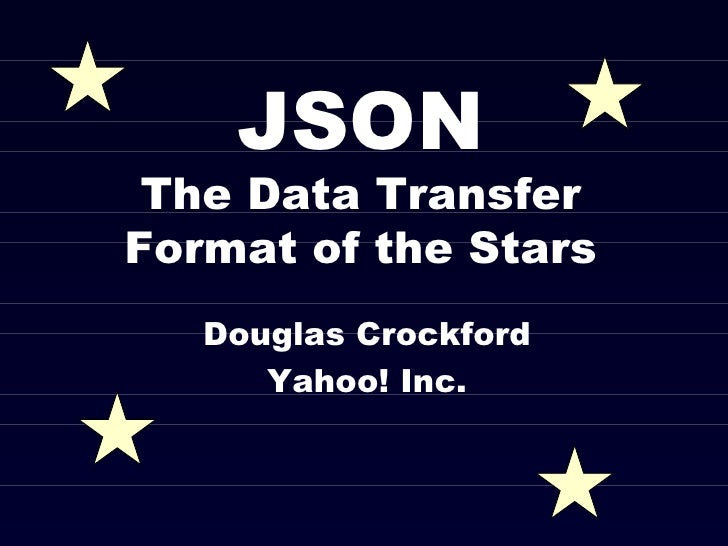 JSON The Data Transfer Format of the Stars Douglas Crockford Yahoo! Inc.