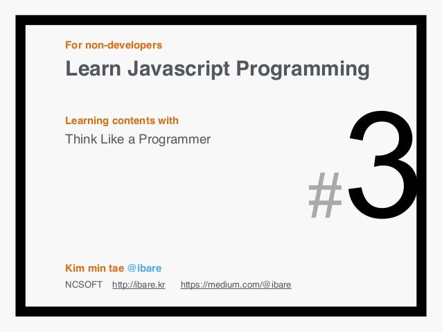 For non-developers! Learn Javascript Programming! ! Learning contents with! Think Like a Programmer! ! ! ! ! ! Kim min tae...