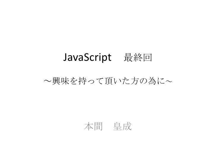 JavaScript 最終回~興味を持って頂いた方の為に~<br />本間 皇成<br />