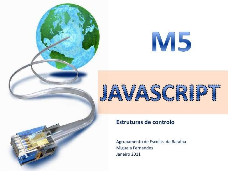 M5<br />JAVASCRIPT<br />Estruturas de controlo<br />Agrupamentode Escolas  da Batalha<br />MiguelaFernandes<br />Janeiro 2...
