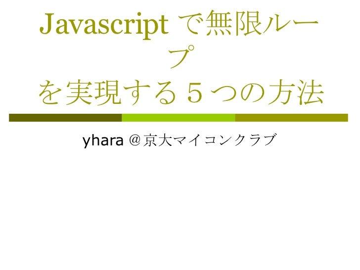 Javascript で無限ループ を実現する5つの方法 yhara @京大マイコンクラブ