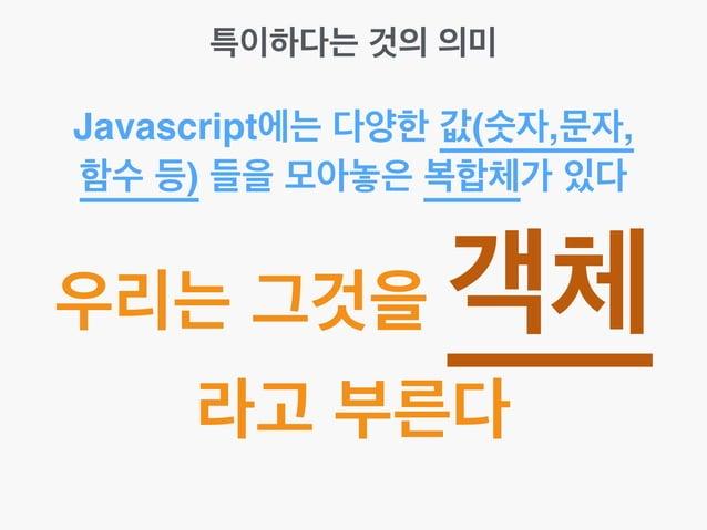 특이하다는 것의 의미 Javascript에는 다양한 값(숫자,문자, 함수 등) 들을 모아놓은 복합체가 있다 우리는 그것을 객체 라고 부른다