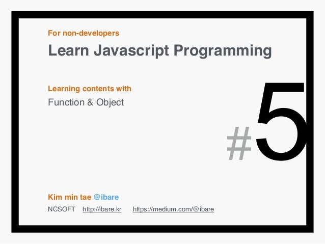 For non-developers! Learn Javascript Programming! ! Learning contents with! Function & Object! ! ! ! ! ! Kim min tae @ibar...