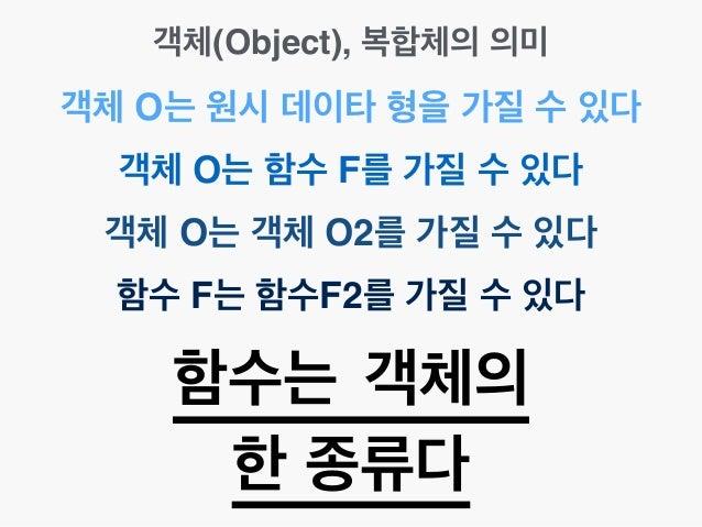 객체(Object), 복합체의 의미 객체 O는 원시 데이타 형을 가질 수 있다 객체 O는 함수 F를 가질 수 있다 함수 F는 함수F2를 가질 수 있다 함수는 객체의 한 종류다 객체 O는 객체 O2를 가질 수 있다