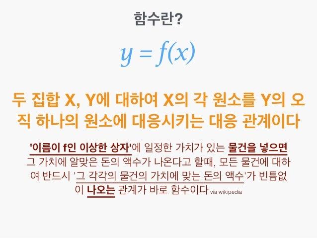함수란? y = f(x) 두 집합 X, Y에 대하여 X의 각 원소를 Y의 오 직 하나의 원소에 대응시키는 대응 관계이다 '이름이 f인 이상한 상자'에 일정한 가치가 있는 물건을 넣으면 그 가치에 알맞은 돈의 액수가 나온...