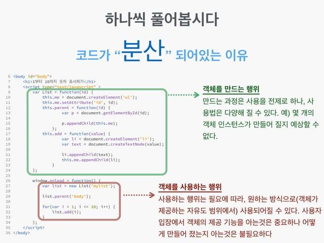 """코드가 """"분산"""" 되어있는 이유 객체를 만드는 행위! 만드는 과정은 사용을 전제로 하나, 사 용법은 다양해 질 수 있다. 예) 몇 개의 객체 인스턴스가 만들어 질지 예상할 수 없다. 객체를 사용하는 행위! 사용하는 행위는..."""